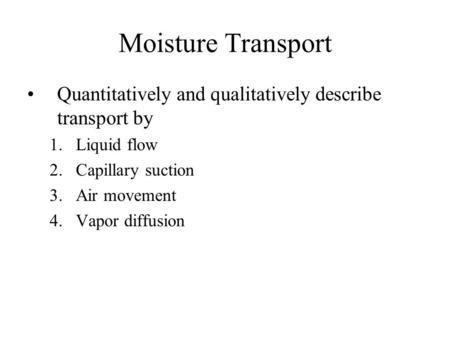 Moisture Transport Quantitatively and qualitatively describe transport by 1.Liquid flow 2.Capillary suction 3.Air movement 4.Vapor diffusion.