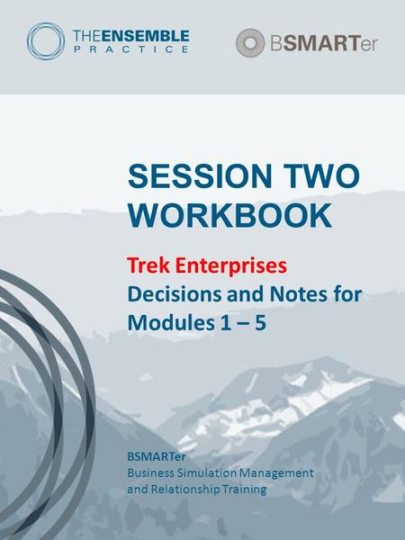 SESSION TWO WORKBOOK Trek Enterprises Decisions and Notes for Modules 1 – 5 BSMARTer Business Simulation Management and Relationship Training.