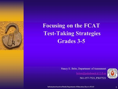 1 Focusing on the FCAT Test-Taking Strategies Grades 3-5 Nancy E. Brito, Department of Assessment 561-357-7521, PX47521 Information.