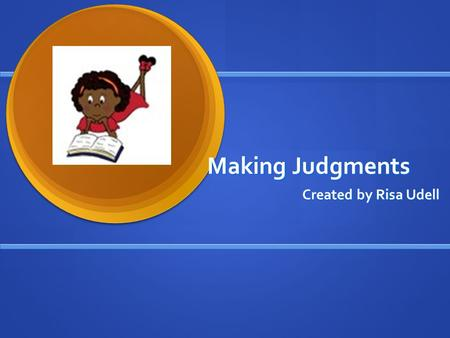 Making Judgments Created by Risa Udell. Making Judgments Active readers make judgments and form opinions about the characters' decisions and actions.