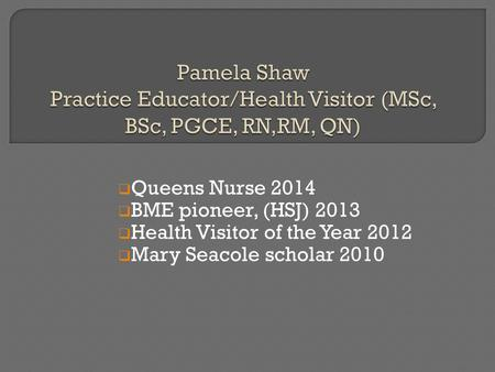  Queens Nurse 2014  BME pioneer, (HSJ) 2013  Health Visitor of the Year 2012  Mary Seacole scholar 2010.