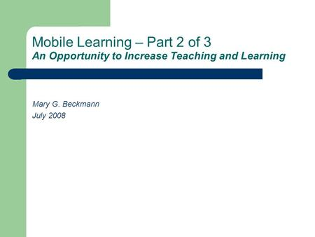 Mobile Learning – Part 2 of 3 An Opportunity to Increase Teaching and Learning Mary G. Beckmann July 2008.