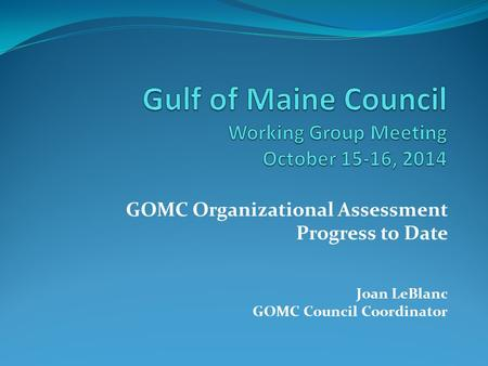GOMC Organizational Assessment Progress to Date Joan LeBlanc GOMC Council Coordinator.