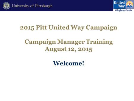 2015 Pitt United Way Campaign Campaign Manager Training August 12, 2015 Welcome!