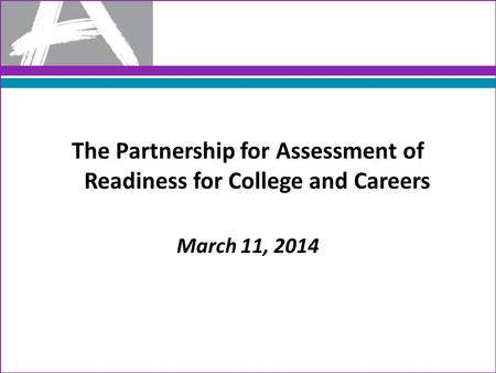The Partnership for Assessment of Readiness for College and Careers March 11, 2014.