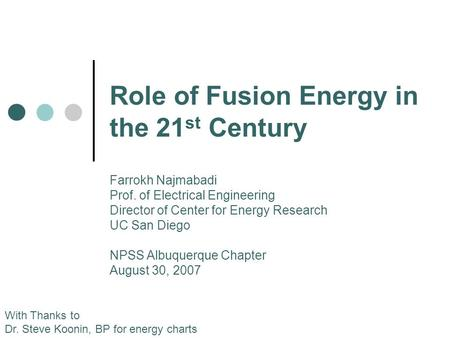 Role of Fusion Energy in the 21 st Century With Thanks to Dr. Steve Koonin, BP for energy charts Farrokh Najmabadi Prof. of Electrical Engineering Director.