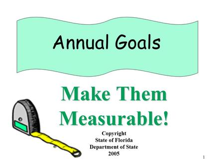 1 Annual Goals Make Them Measurable! Copyright State of Florida Department of State 2005.