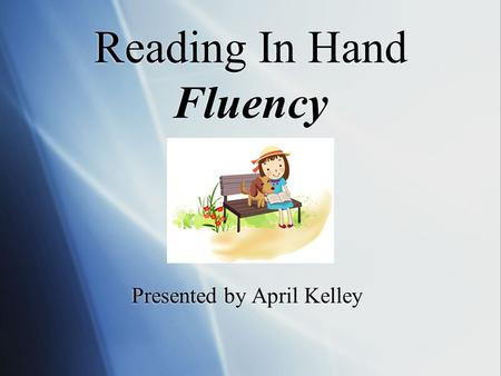 Reading In Hand Fluency Presented by April Kelley.