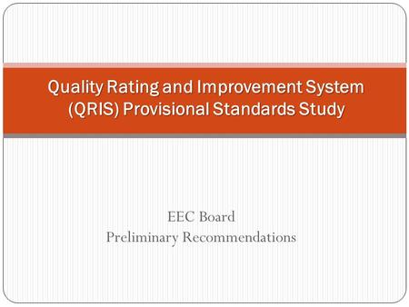 EEC Board Preliminary Recommendations Quality Rating and Improvement System (QRIS) Provisional Standards Study.