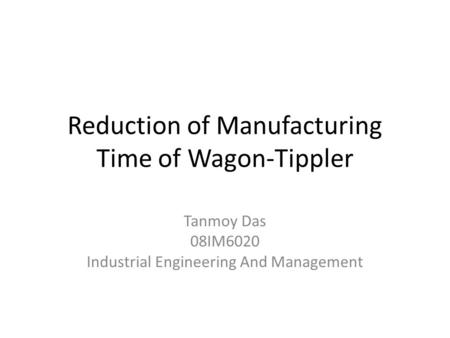Reduction of Manufacturing Time of Wagon-Tippler Tanmoy Das 08IM6020 Industrial Engineering And Management.