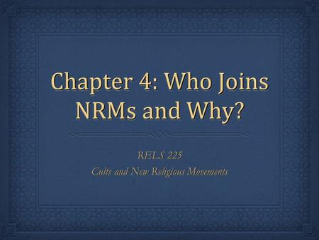 Chapter 4: Who Joins NRMs and Why? RELS 225 Cults and New Religious Movements RELS 225 Cults and New Religious Movements.