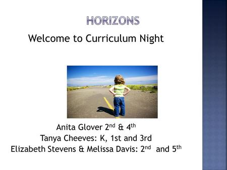 Welcome to Curriculum Night Anita Glover 2 nd & 4 th Tanya Cheeves: K, 1st and 3rd Elizabeth Stevens & Melissa Davis: 2 nd and 5 th.