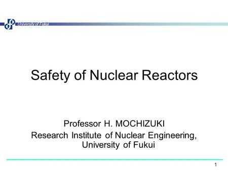 1 University of Fukui Safety of Nuclear Reactors Professor H. MOCHIZUKI Research Institute of Nuclear Engineering, University of Fukui.