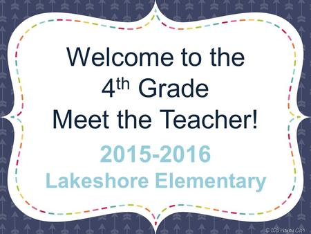 Welcome to the 4 th Grade Meet the Teacher! 2015-2016 Lakeshore Elementary.