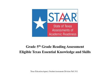 Grade 5 th Grade Reading Assessment Eligible Texas Essential Knowledge and Skills Texas Education Agency Student Assessment Division Fall 2011.