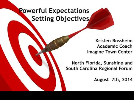 Kristen Rossheim Academic Coach Imagine Town Center North Florida, Sunshine and South Carolina Regional Forum August 7th, 2014 Powerful Expectations Setting.