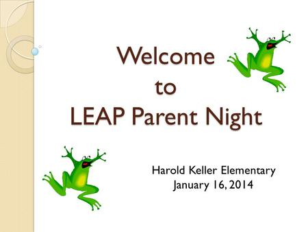 Welcome to LEAP Parent Night Harold Keller Elementary January 16, 2014.