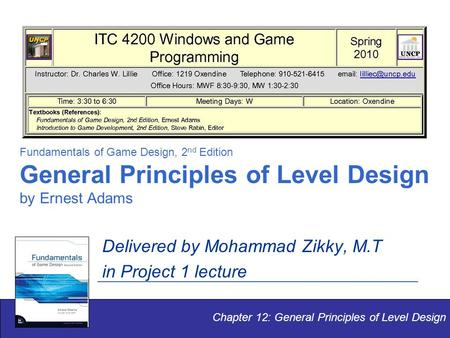 Fundamentals of Game Design, 2 nd Edition General Principles of Level Design by Ernest Adams Delivered by Mohammad Zikky, M.T in Project 1 lecture Chapter.