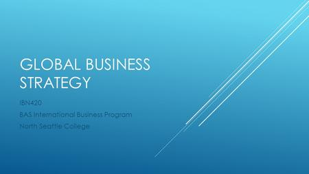 GLOBAL BUSINESS STRATEGY IBN420 BAS International Business Program North Seattle College.