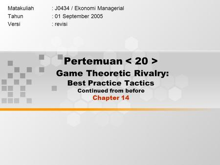 Pertemuan Game Theoretic Rivalry: Best Practice Tactics Continued from before Chapter 14 Matakuliah: J0434 / Ekonomi Managerial Tahun: 01 September 2005.