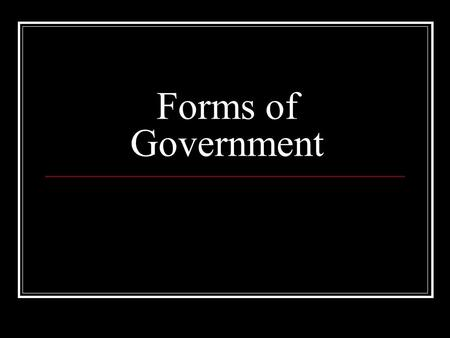 Forms of Government. Classifying Governments There are 3 criteria: (1) Who can participate (2) Geographic distribution of power (3) Relationship between.