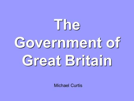 The Government of Great Britain Michael Curtis. Great Britain 19th century: Leading role (parliamentary democracy, literature, and science) Its territory.