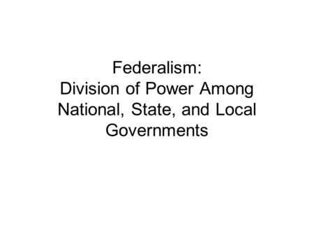 Federalism: Division of Power Among National, State, and Local Governments.