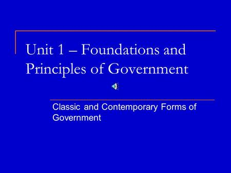 Unit 1 – Foundations and Principles of Government Classic and Contemporary Forms of Government.