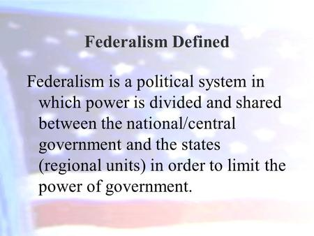 Federalism Defined Federalism is a political system in which power is divided and shared between the national/central government and the states (regional.
