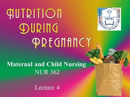 Maternal and Child Nursing NUR 362 Lecture 4. Why is nutrition so important? Meet increased nutrient demands Provide needed energy Prevent or minimize.