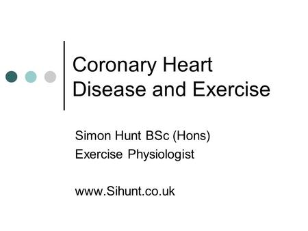 Coronary Heart Disease and Exercise Simon Hunt BSc (Hons) Exercise Physiologist www.Sihunt.co.uk.