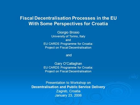 Fiscal Decentralisation Processes in the EU With Some Perspectives for Croatia Giorgio Brosio University of Torino, Italy and EU CARDS Programme for Croatia: