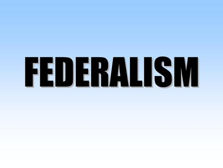 FEDERALISM FEDERALISM. Federalism In this chapter we will cover… 1.The Roots of the Federal System 2.The Powers of Government in the Federal System 3.The.