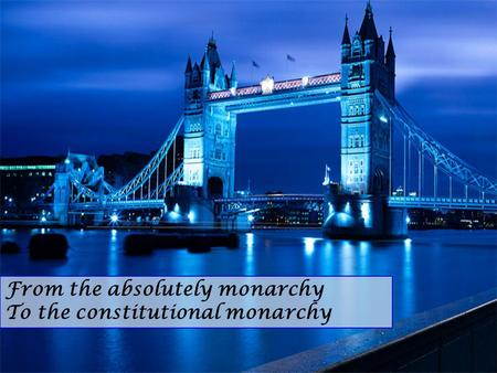 From the absolutely monarchy To the constitutional monarchy.