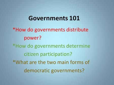 Governments 101 *How do governments distribute power? *How do governments determine citizen participation? *What are the two main forms of democratic governments?