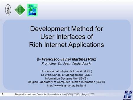 1 Belgian Laboratory of Computer-Human Interaction (BCHI) ::: UCL August 2007 Development Method for User Interfaces of Rich Internet Applications By Francisco.