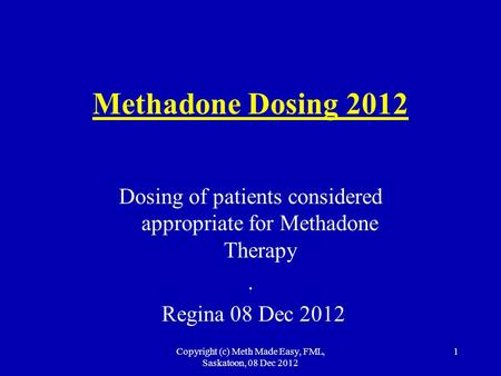 Copyright (c) Meth Made Easy, FML, Saskatoon, 08 Dec 2012 1 Methadone Dosing 2012 Dosing of patients considered appropriate for Methadone Therapy. Regina.