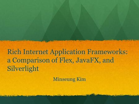 Rich Internet Application Frameworks: a Comparison of Flex, JavaFX, and Silverlight Hi, I am Minseung Kim, the topic that I am going to talk about is Rich.