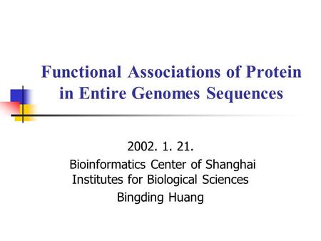 Functional Associations of Protein in Entire Genomes Sequences 2002. 1. 21. Bioinformatics Center of Shanghai Institutes for Biological Sciences Bingding.