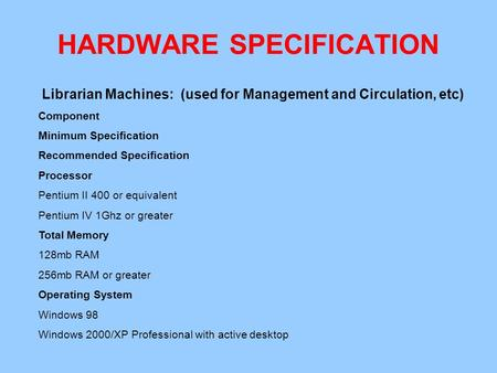 HARDWARE SPECIFICATION Librarian Machines: (used for Management and Circulation, etc) Component Minimum Specification Recommended Specification Processor.