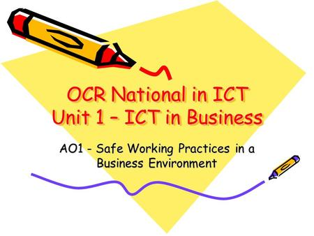 OCR National in ICT Unit 1 – ICT in Business AO1 - Safe Working Practices in a Business Environment.