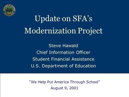 "Update on SFA's Modernization Project Steve Hawald Chief Information Officer Student Financial Assistance U.S. Department of Education ""We Help Put America."