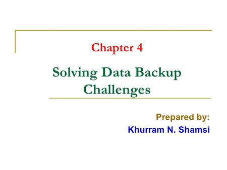 Chapter 4 Solving Data Backup Challenges Prepared by: Khurram N. Shamsi.