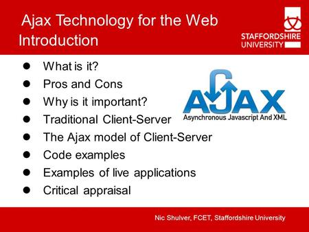 Ajax Technology for the Web Nic Shulver, FCET, Staffordshire University Introduction What is it? Pros and Cons Why is it important? Traditional Client-Server.