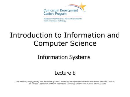 Introduction to Information and Computer Science Information Systems Lecture b This material (Comp4_Unit9b) was developed by OHSU, funded by the Department.