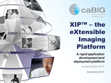 XIP™ – the eXtensible Imaging Platform A rapid application development and deployment platform Lawrence Tarbox, Ph.D. September, 2010.