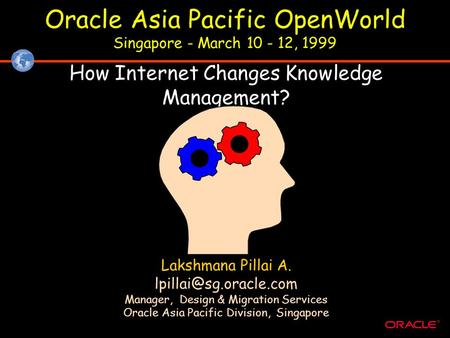 ® Oracle Asia Pacific OpenWorld Singapore - March 10 - 12, 1999 How Internet Changes Knowledge Management? Lakshmana Pillai A. Manager,