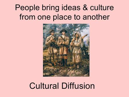 People bring ideas & culture from one place to another Cultural Diffusion.