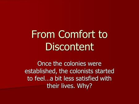 From Comfort to Discontent Once the colonies were established, the colonists started to feel…a bit less satisfied with their lives. Why?