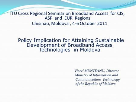 ITU Cross Regional Seminar on Broadband Access for CIS, ASP and EUR Regions Chisinau, Moldova, 4-6 October 2011 Policy Implication for Attaining Sustainable.